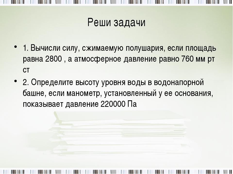 Реши задачи 1. Вычисли силу, сжимаемую полушария, если площадь равна 2800 , а...