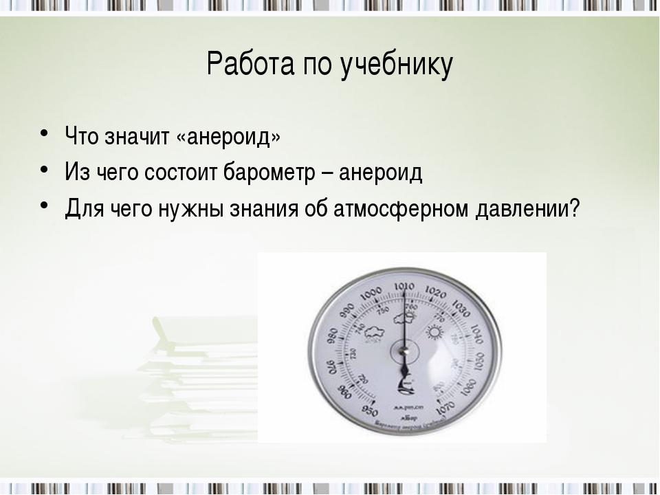 Работа по учебнику Что значит «анероид» Из чего состоит барометр – анероид Дл...