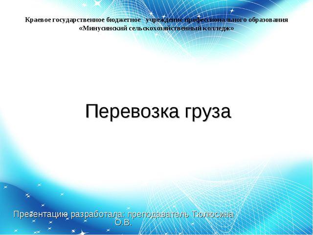 Перевозка груза Презентацию разработала: преподаватель Тюлюсина О.В. Краевое...
