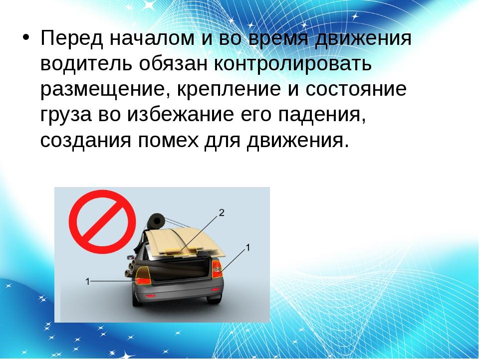 Перед началом и во время движения водитель обязан контролировать размещение,...