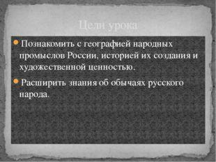 Цели урока Познакомить с географией народных промыслов России, историей их со
