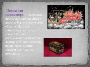 Палехская миниатюра— народный промысел, развившийся в поселке Палех Ивановс
