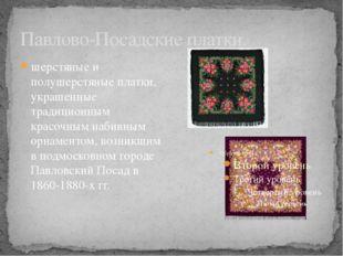 Павлово-Посадские платки. шерстяные и полушерстяные платки, украшенные традиц