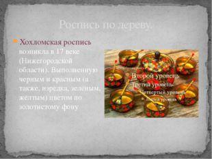 Роспись по дереву. Хохломская роспись возникла в 17 веке (Нижегородской облас