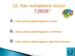 10. Как читается число 7,0019? А. Семь целых девятнадцать сотых Б. Семь целых