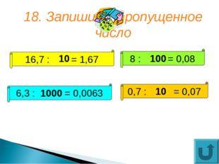 18. Запишите пропущенное число 16,7 : = 1,67 8 : = 0,08 6,3 : = 0,0063 0,7 :