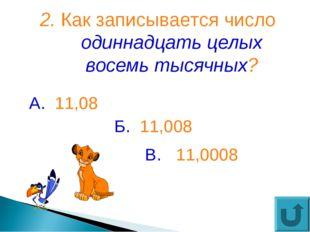 2. Как записывается число одиннадцать целых восемь тысячных? В. 11,0008 А. 11