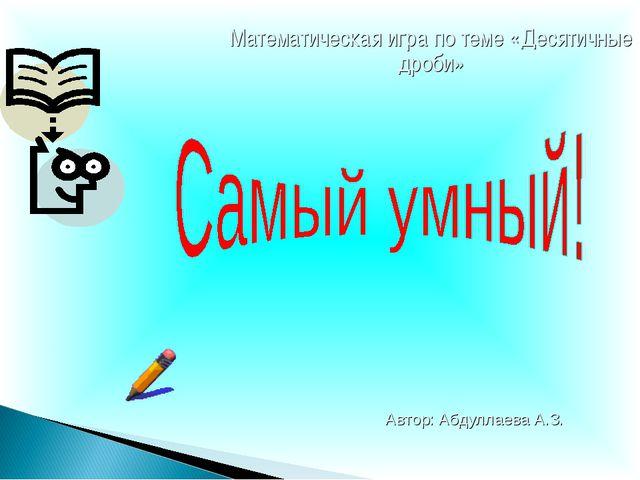 Математическая игра по теме «Десятичные дроби» Автор: Абдуллаева А.З.