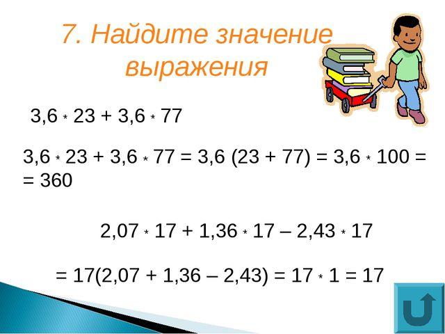 7. Найдите значение выражения 3,6 * 23 + 3,6 * 77 2,07 * 17 + 1,36 * 17 – 2,4...