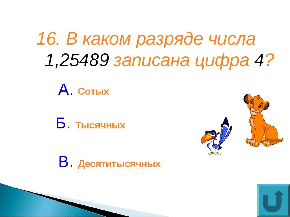 16. В каком разряде числа 1,25489 записана цифра 4? А. Сотых В. Десятитысячны...