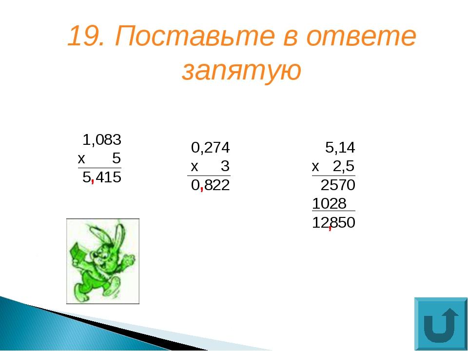 19. Поставьте в ответе запятую 1,083 х 5 5 415 , 0,274 х 3 0 822 5,14 х 2,5 2...