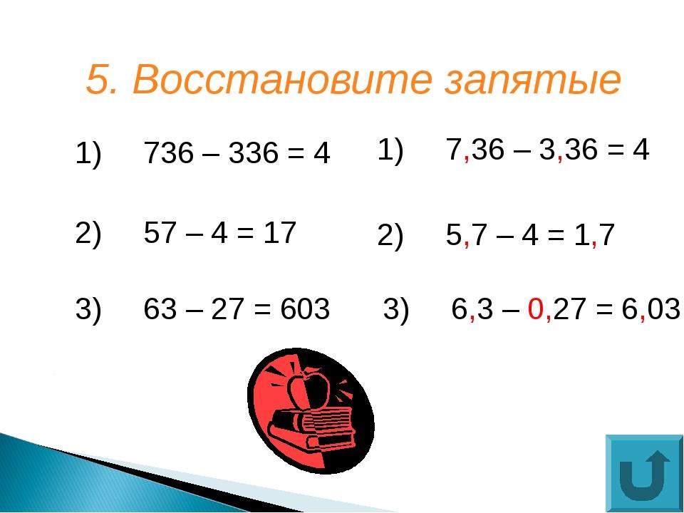 5. Восстановите запятые  1)736 – 336 = 4 3)63 – 27 = 603 2)57 – 4 = 17 3...