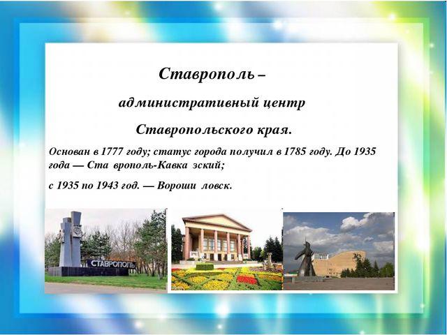 Ставрополь – административный центр Ставропольского края. Основан в 1777 году...
