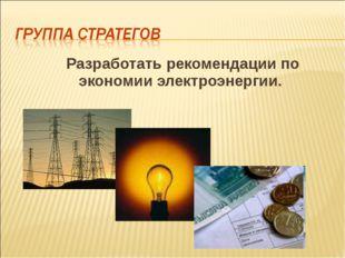 Разработать рекомендации по экономии электроэнергии.