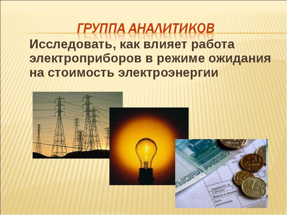 Исследовать, как влияет работа электроприборов в режиме ожидания на стоимост...