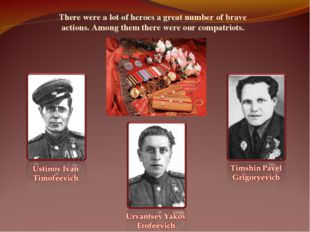 There were a lot of heroes a great number of brave actions. Among them there