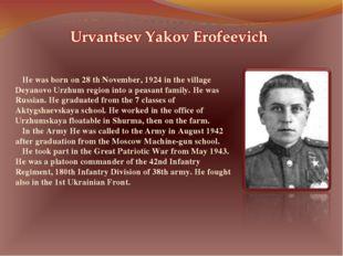 He was born on 28 th November, 1924 in the village Deyanovo Urzhum region int