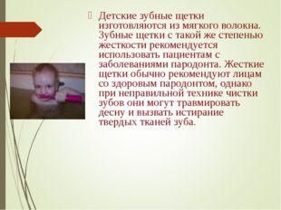 Детские зубные щетки изготовляются из мягкого волокна. Зубные щетки с такой ж