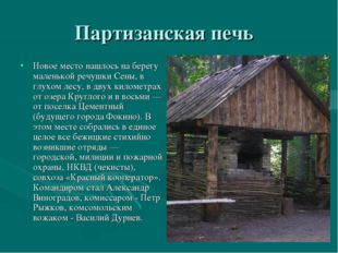 Партизанская печь Новое место нашлось на берегу маленькой речушки Сены, в глу