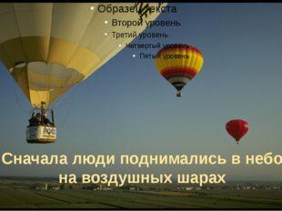 Сначала люди поднимались в небо на воздушных шарах