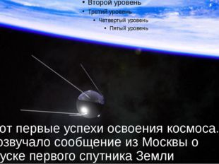 И вот первые успехи освоения космоса. Прозвучало сообщение из Москвы о запуск