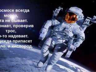 В космосе всегда мороз, Лета не бывает. Космонавт, проверив трос, Что-то над