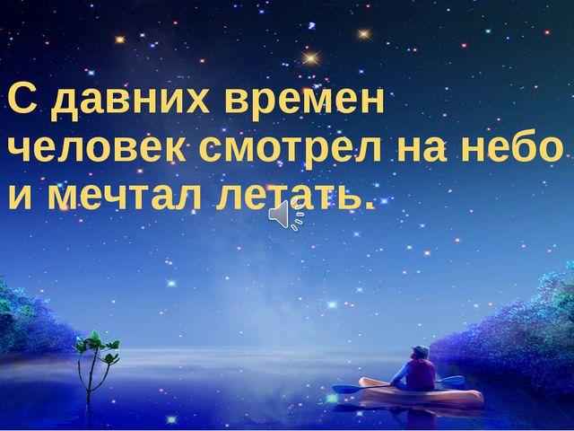 С давних времен человек смотрел на небо и мечтал летать.
