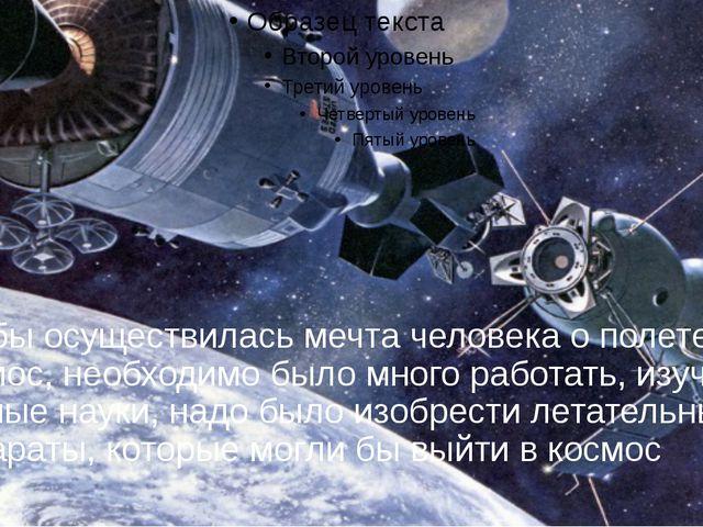 Чтобы осуществилась мечта человека о полете в космос, необходимо было много р...