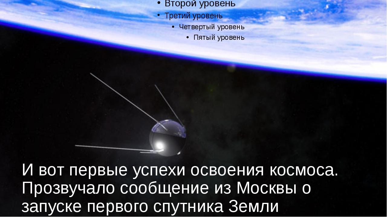 И вот первые успехи освоения космоса. Прозвучало сообщение из Москвы о запуск...