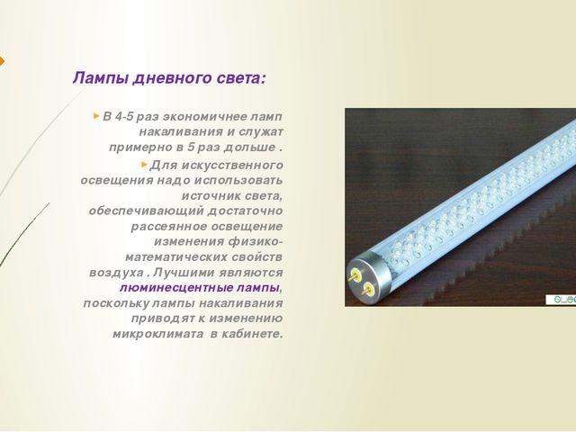 Лампы дневного света: В 4-5 раз экономичнее ламп накаливания и служат примерн...