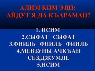 АЛИМ КИМ ЭДИ: АЙДУТ Я ДА КЪАРАМАН? 1. ИСИМ 2.СЫФАТ СЫФАТ 3.ФИИЛЬ ФИИЛЬ ФИИЛЬ