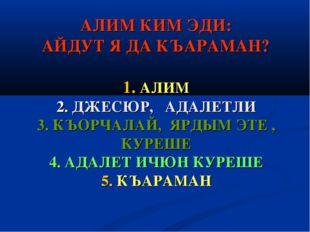 АЛИМ КИМ ЭДИ: АЙДУТ Я ДА КЪАРАМАН? 1. АЛИМ 2. ДЖЕСЮР, АДАЛЕТЛИ 3. КЪОРЧАЛАЙ,