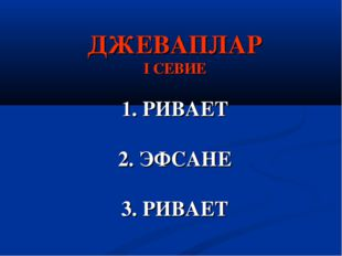ДЖЕВАПЛАР I СЕВИЕ 1. РИВАЕТ 2. ЭФСАНЕ 3. РИВАЕТ