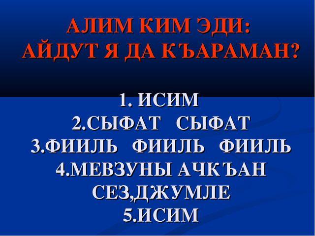 АЛИМ КИМ ЭДИ: АЙДУТ Я ДА КЪАРАМАН? 1. ИСИМ 2.СЫФАТ СЫФАТ 3.ФИИЛЬ ФИИЛЬ ФИИЛЬ...