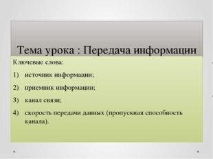 Тема урока : Передача информации Ключевые слова: источник информации; приемни