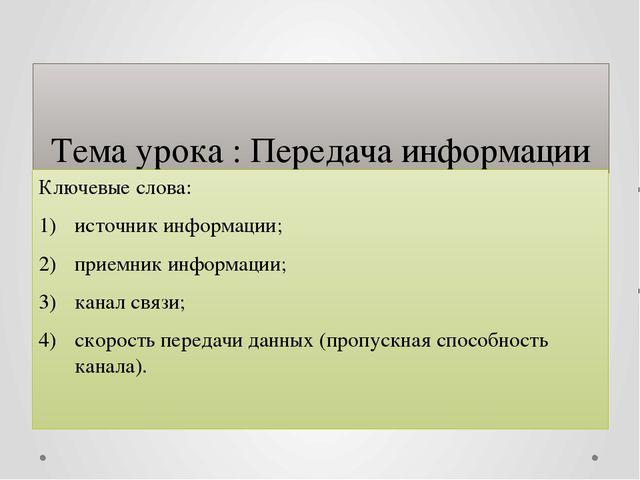 Тема урока : Передача информации Ключевые слова: источник информации; приемни...