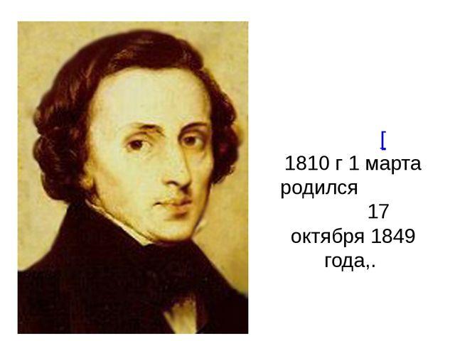 Фредери́к Франсуа́ Шопе́н[ 1810 г 1 марта родился 17 октября 1849 года,.