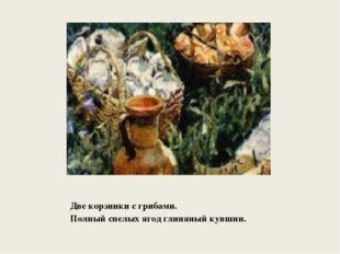 Две корзинки с грибами. Полный спелых ягод глиняный кувшин.