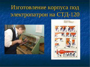 Изготовление корпуса под электропатрон на СТД-120