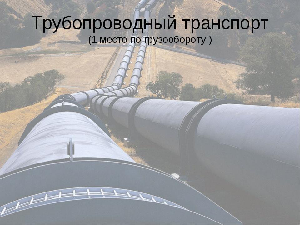 Трубопроводный транспорт (1 место по грузообороту )