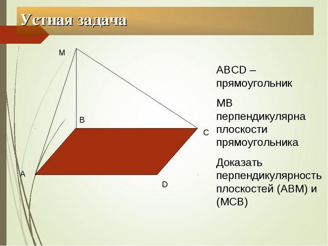 Устная задача А В С D М АВСD – прямоугольник МВ перпендикулярна плоскости пря...