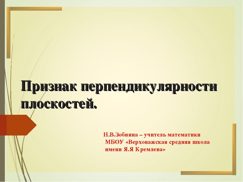 Признак перпендикулярности плоскостей. Н.В.Зобнина – учитель математики МБОУ...