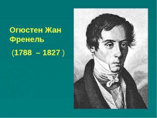 Огюстен Жан Френель (1788 – 1827 )