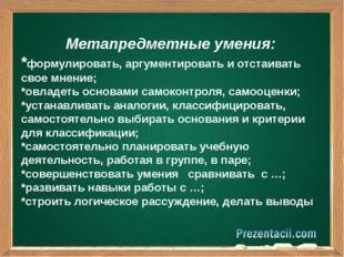 Метапредметные умения: *формулировать, аргументировать и отстаивать свое мне