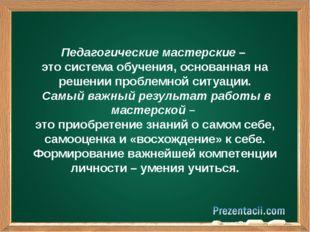Педагогические мастерские – это система обучения, основанная на решении проб