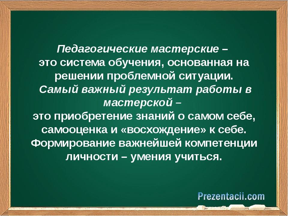 Педагогические мастерские – это система обучения, основанная на решении проб...
