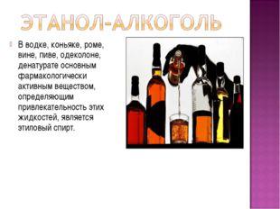 В водке, коньяке, роме, вине, пиве, одеколоне, денатурате основным фармаколог