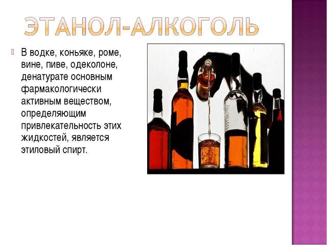В водке, коньяке, роме, вине, пиве, одеколоне, денатурате основным фармаколог...