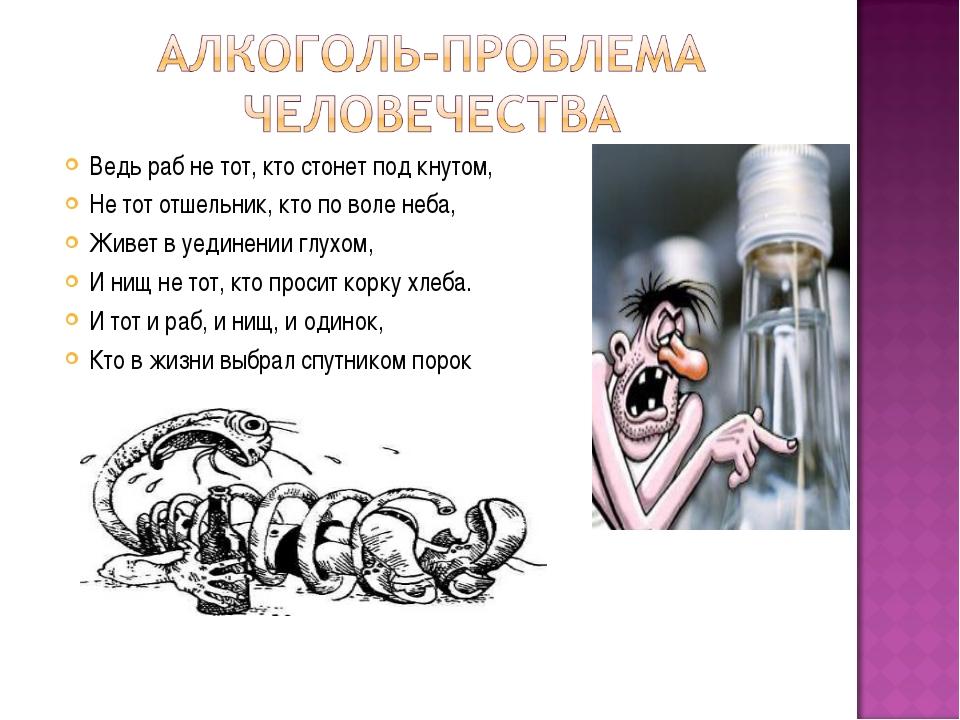 Ведь раб не тот, кто стонет под кнутом, Не тот отшельник, кто по воле неба, Ж...
