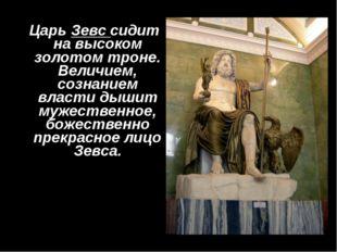 Царь Зевс сидит на высоком золотом троне. Величием, сознанием власти дышит м